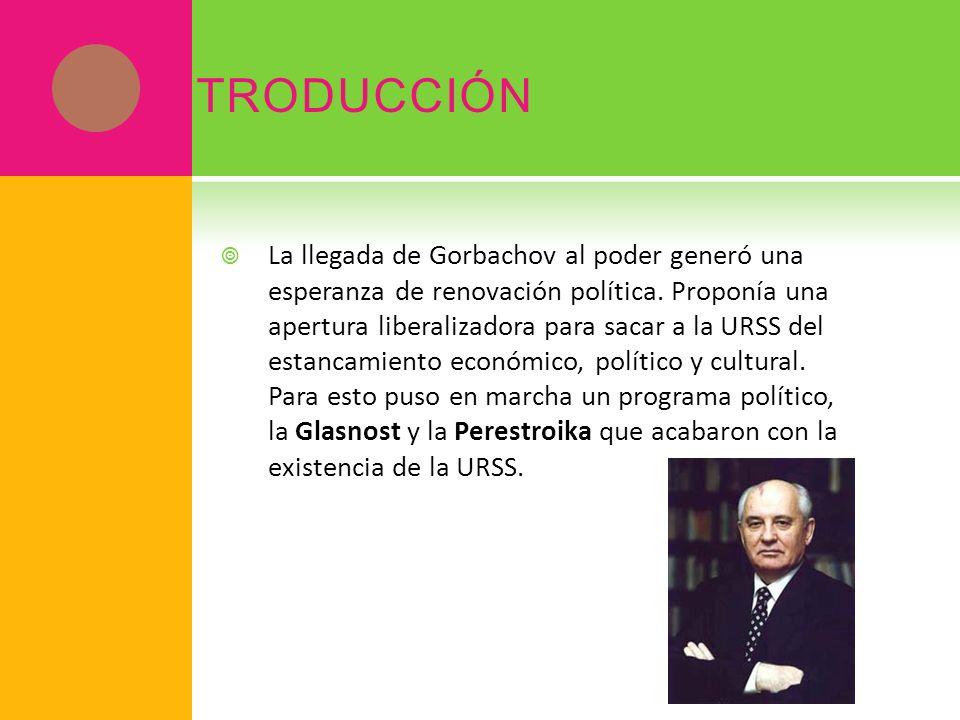 I NTRODUCCIÓN La llegada de Gorbachov al poder generó una esperanza de renovación política. Proponía una apertura liberalizadora para sacar a la URSS