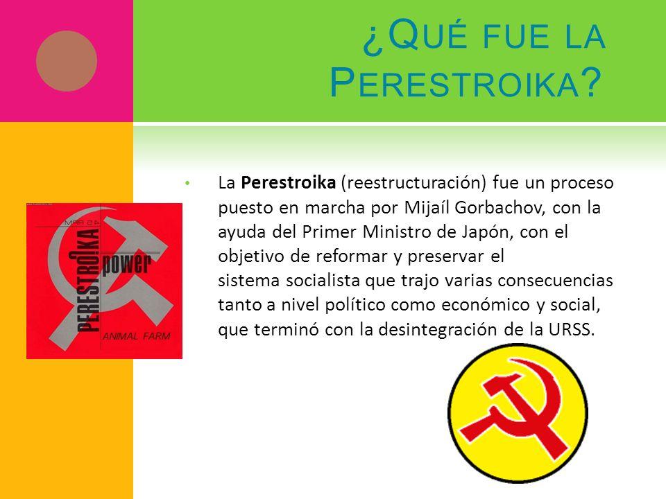 ¿Q UÉ FUE LA P ERESTROIKA ? La Perestroika (reestructuración) fue un proceso puesto en marcha por Mijaíl Gorbachov, con la ayuda del Primer Ministro d