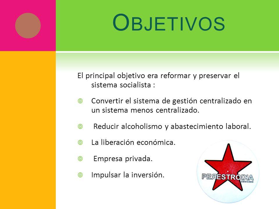 O BJETIVOS El principal objetivo era reformar y preservar el sistema socialista : Convertir el sistema de gestión centralizado en un sistema menos cen