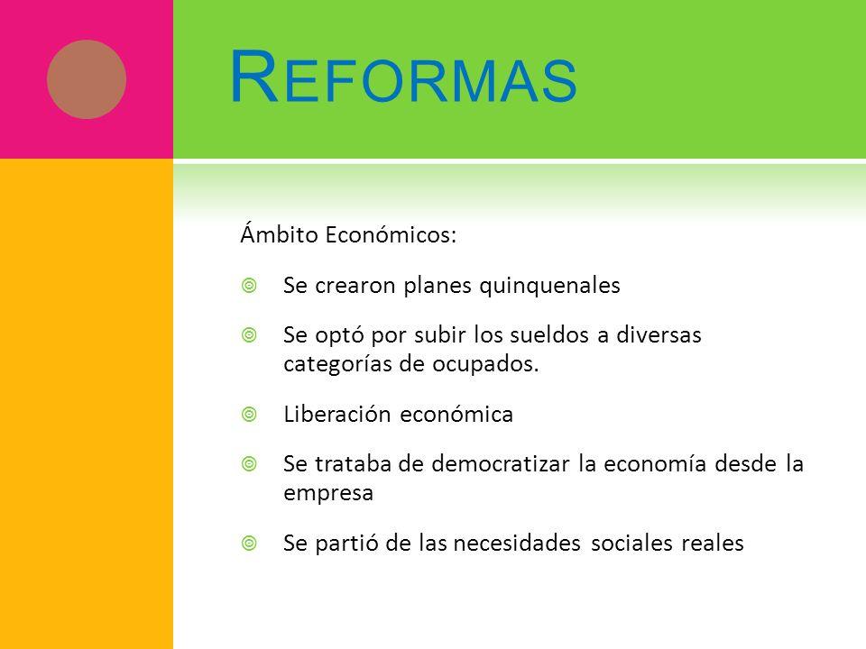 R EFORMAS Ámbito Económicos: Se crearon planes quinquenales Se optó por subir los sueldos a diversas categorías de ocupados. Liberación económica Se t