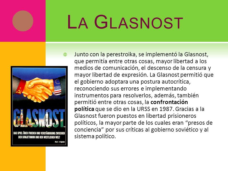 L A G LASNOST Junto con la perestroika, se implementó la Glasnost, que permitía entre otras cosas, mayor libertad a los medios de comunicación, el des