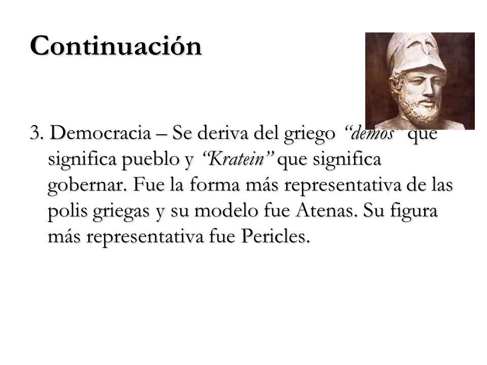 Continuación 3. Democracia – Se deriva del griego demos que significa pueblo y Kratein que significa gobernar. Fue la forma más representativa de las