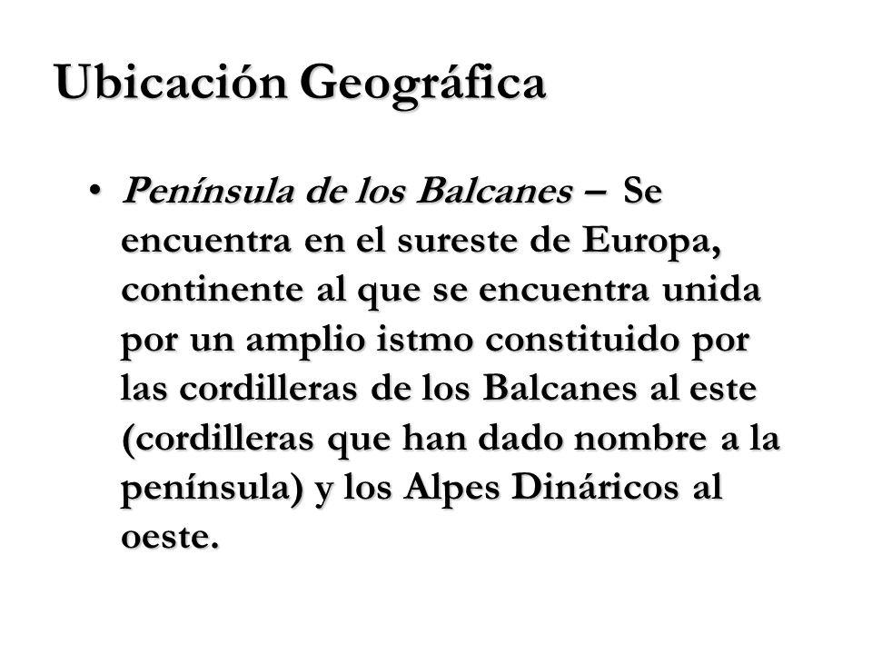 Ubicación Geográfica Península de los Balcanes – Se encuentra en el sureste de Europa, continente al que se encuentra unida por un amplio istmo consti