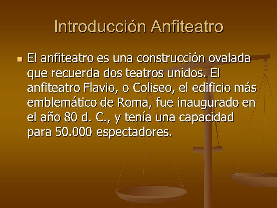 Introducción Anfiteatro El anfiteatro es una construcción ovalada que recuerda dos teatros unidos. El anfiteatro Flavio, o Coliseo, el edificio más em