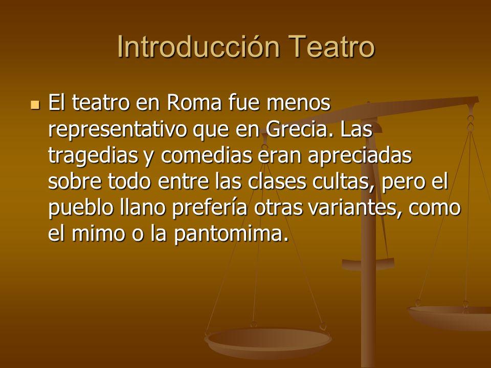 Introducción Teatro El teatro en Roma fue menos representativo que en Grecia. Las tragedias y comedias eran apreciadas sobre todo entre las clases cul