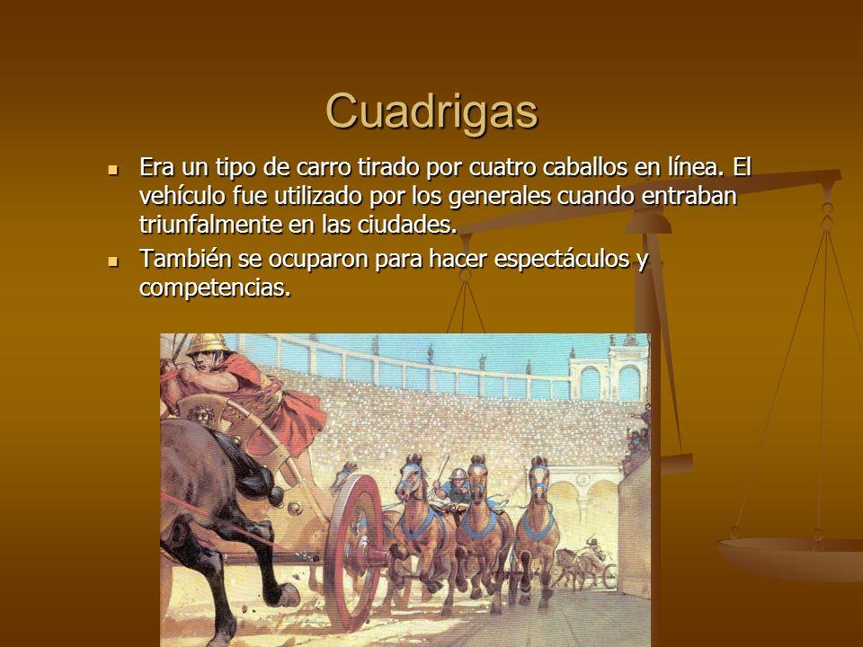 Cuadrigas Era un tipo de carro tirado por cuatro caballos en línea. El vehículo fue utilizado por los generales cuando entraban triunfalmente en las c