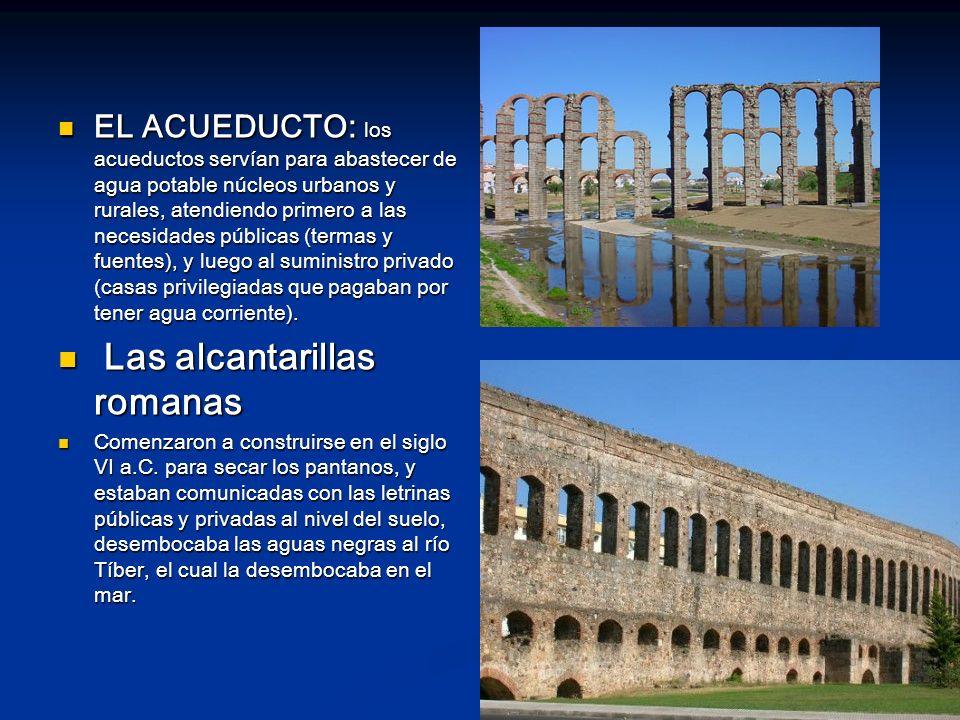 EL ACUEDUCTO: los acueductos servían para abastecer de agua potable núcleos urbanos y rurales, atendiendo primero a las necesidades públicas (termas y