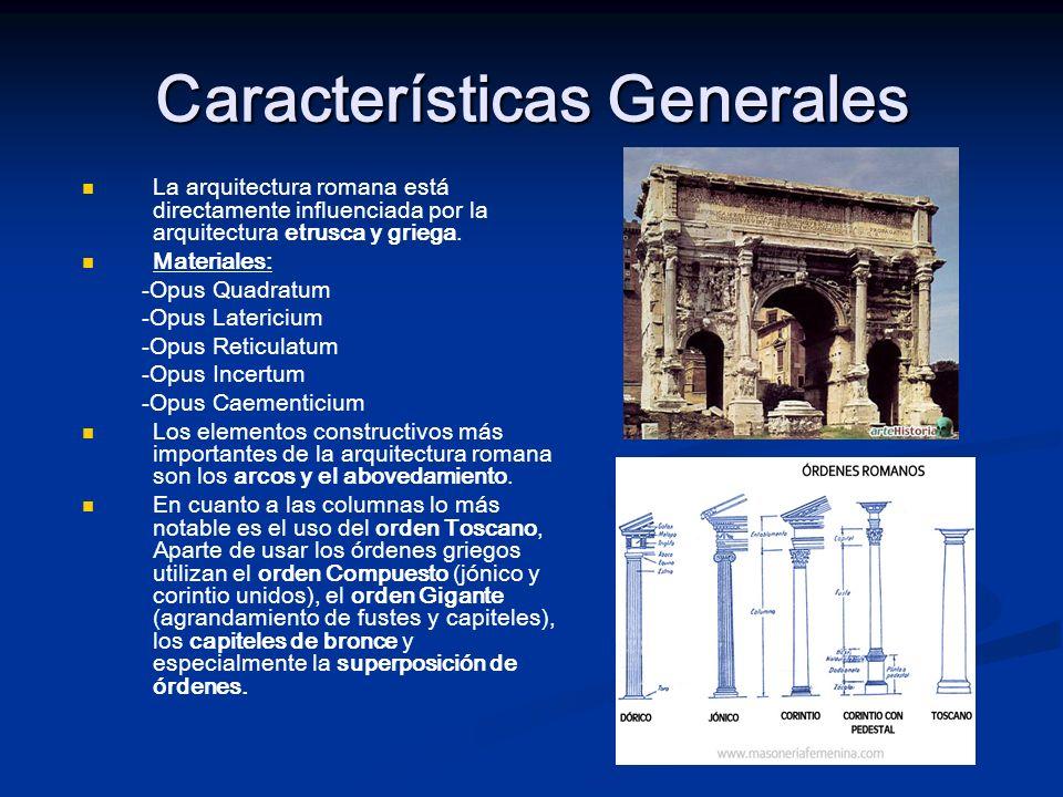 Características Generales La arquitectura romana está directamente influenciada por la arquitectura etrusca y griega. Materiales: -Opus Quadratum -Opu