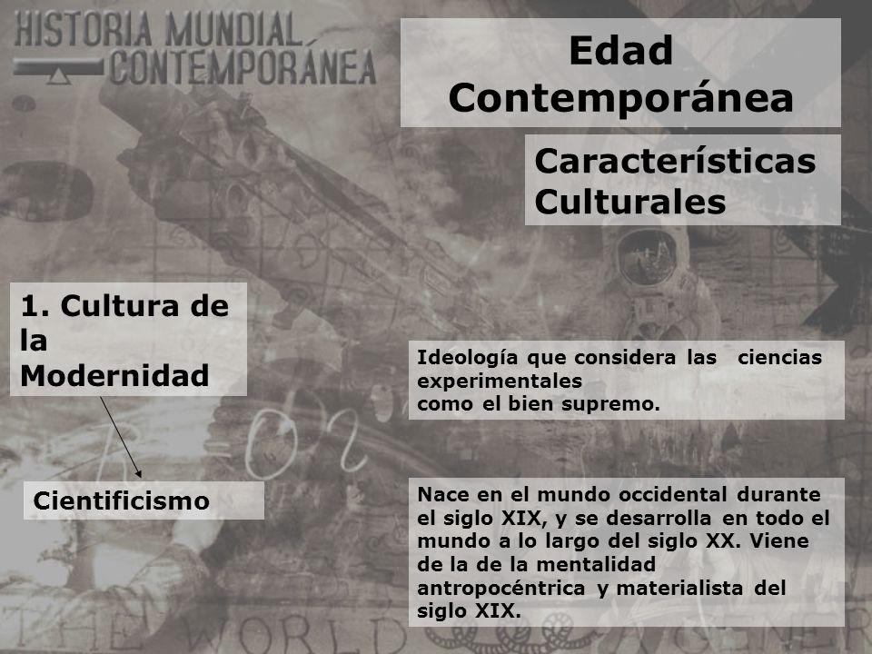 Edad Contemporánea Características Culturales 1. Cultura de la Modernidad Cientificismo Ideología que considera las ciencias experimentales como el bi