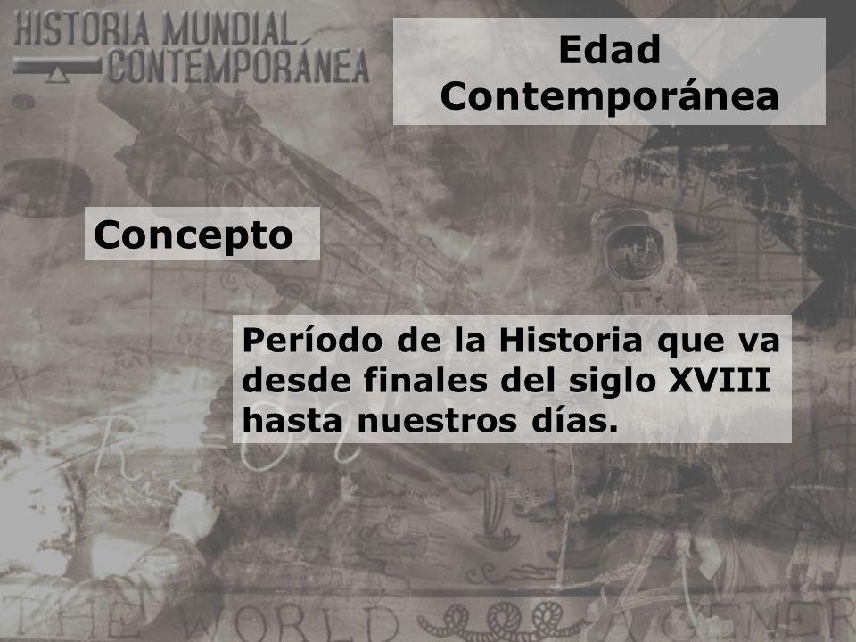 Edad Contemporánea Período de la Historia que va desde finales del siglo XVIII hasta nuestros días. Concepto