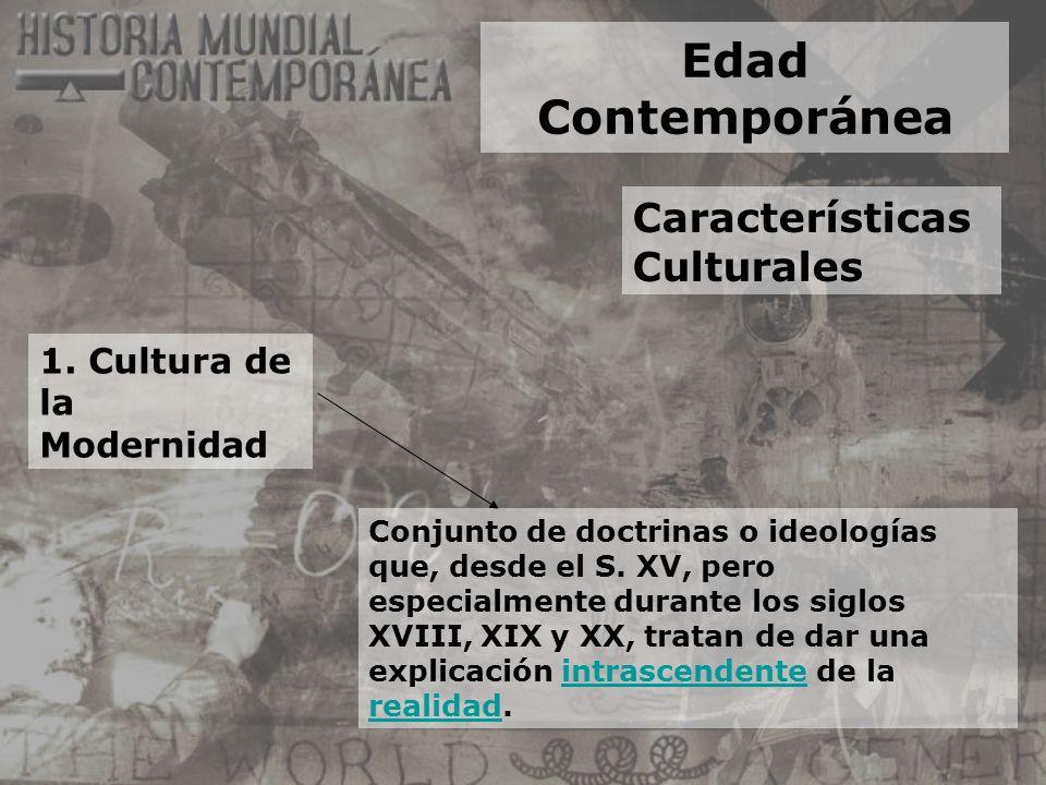 Edad Contemporánea Características Culturales 1. Cultura de la Modernidad Conjunto de doctrinas o ideologías que, desde el S. XV, pero especialmente d