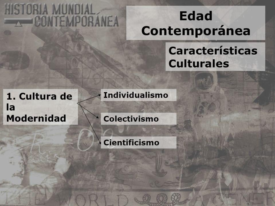 Edad Contemporánea Características Culturales 1. Cultura de la Modernidad Individualismo Colectivismo Cientificismo
