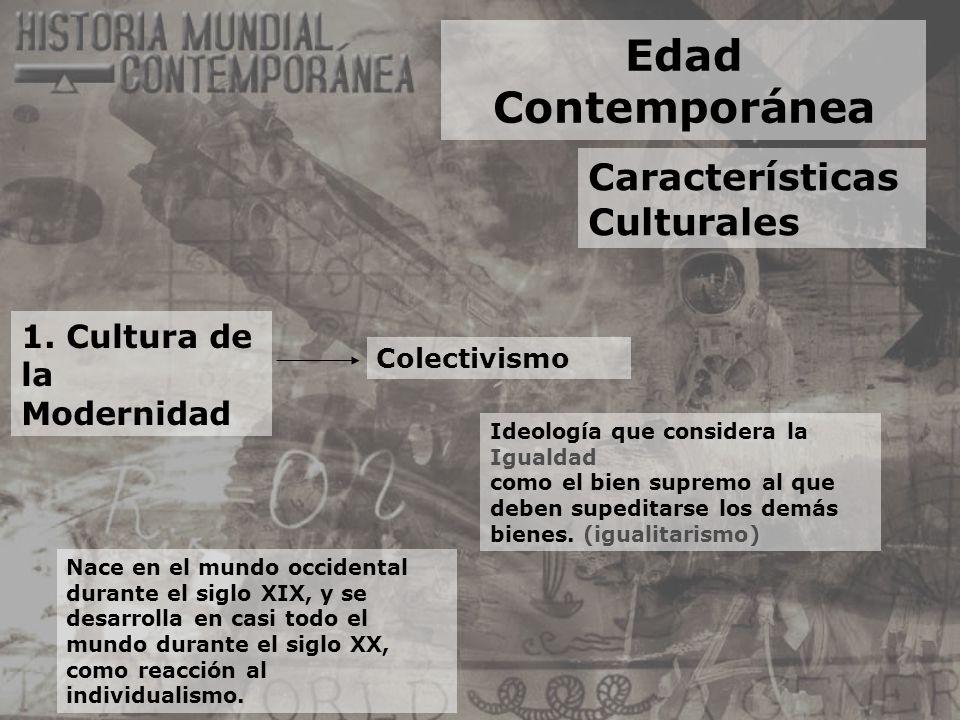 Edad Contemporánea Características Culturales 1. Cultura de la Modernidad Colectivismo Ideología que considera la Igualdad como el bien supremo al que