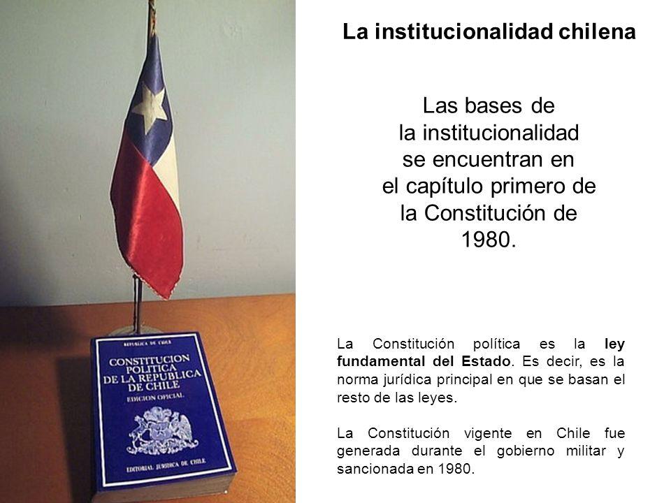La institucionalidad chilena Las bases de la institucionalidad se encuentran en el capítulo primero de la Constitución de 1980. La Constitución políti