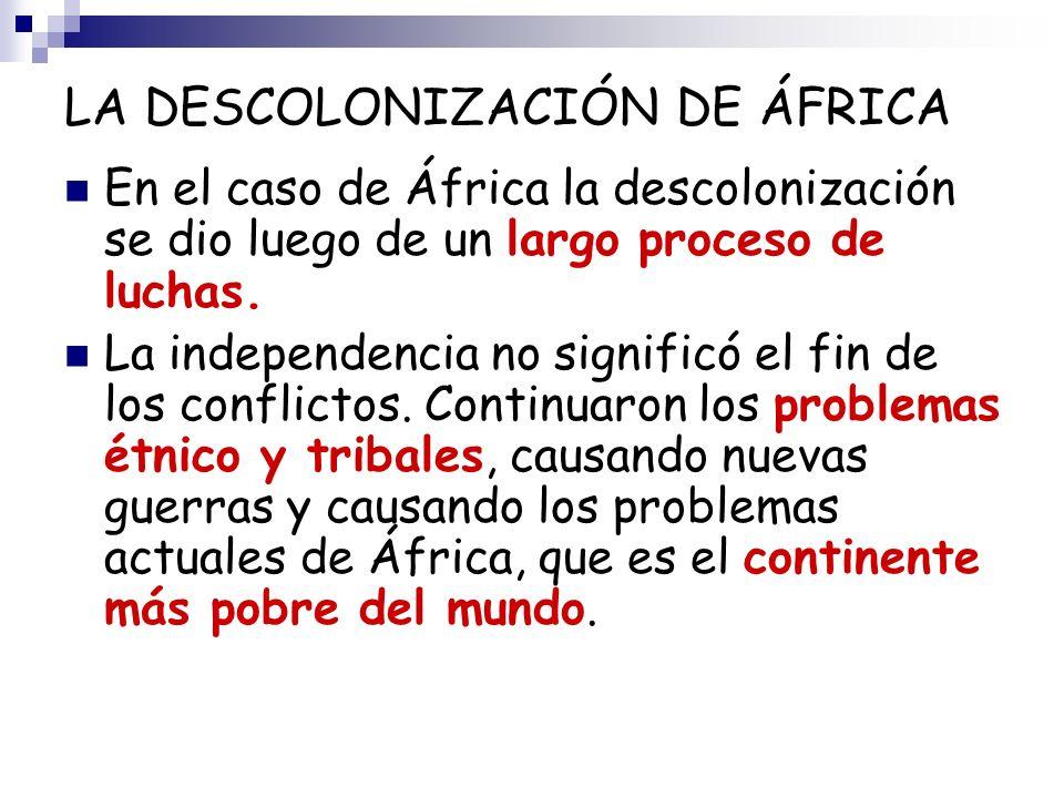 LA DESCOLONIZACIÓN DE ÁFRICA En el caso de África la descolonización se dio luego de un largo proceso de luchas. La independencia no significó el fin