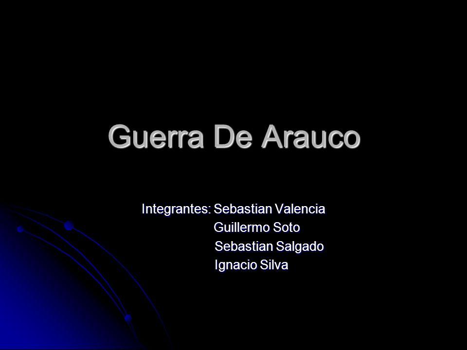 Guerra De Arauco Integrantes: Sebastian Valencia Guillermo Soto Guillermo Soto Sebastian Salgado Sebastian Salgado Ignacio Silva Ignacio Silva