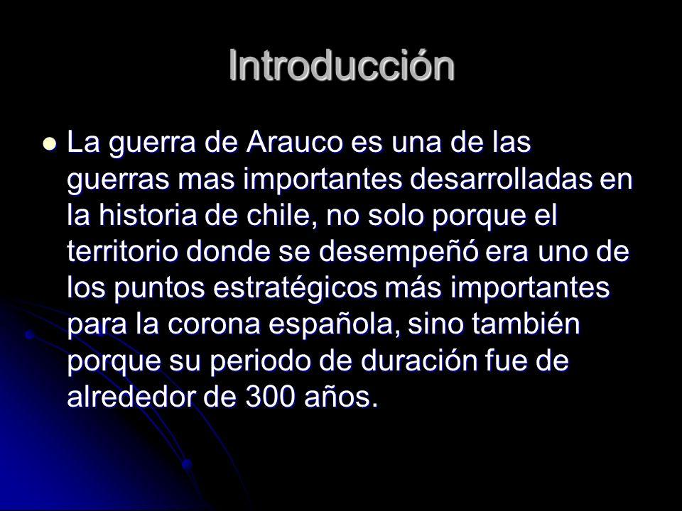 Introducción La guerra de Arauco es una de las guerras mas importantes desarrolladas en la historia de chile, no solo porque el territorio donde se de