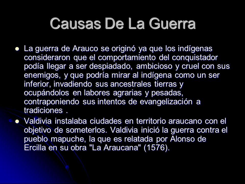 Causas De La Guerra La guerra de Arauco se originó ya que los indígenas consideraron que el comportamiento del conquistador podía llegar a ser despiad