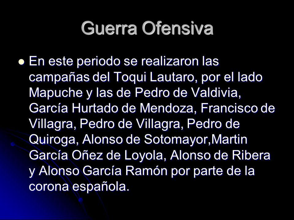 Guerra Ofensiva En este periodo se realizaron las campañas del Toqui Lautaro, por el lado Mapuche y las de Pedro de Valdivia, García Hurtado de Mendoz