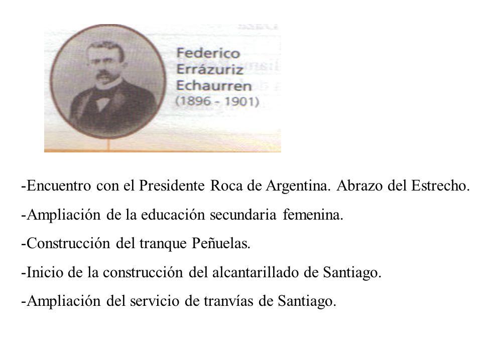 -Encuentro con el Presidente Roca de Argentina. Abrazo del Estrecho. -Ampliación de la educación secundaria femenina. -Construcción del tranque Peñuel