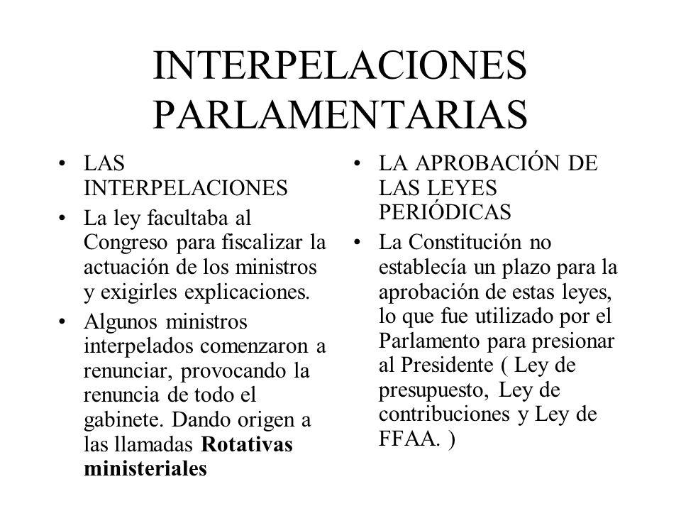 INTERPELACIONES PARLAMENTARIAS LAS INTERPELACIONES La ley facultaba al Congreso para fiscalizar la actuación de los ministros y exigirles explicacione