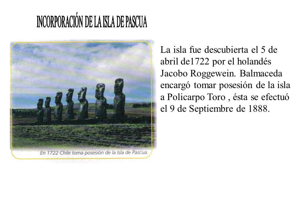 La isla fue descubierta el 5 de abril de1722 por el holandés Jacobo Roggewein. Balmaceda encargó tomar posesión de la isla a Policarpo Toro, ésta se e