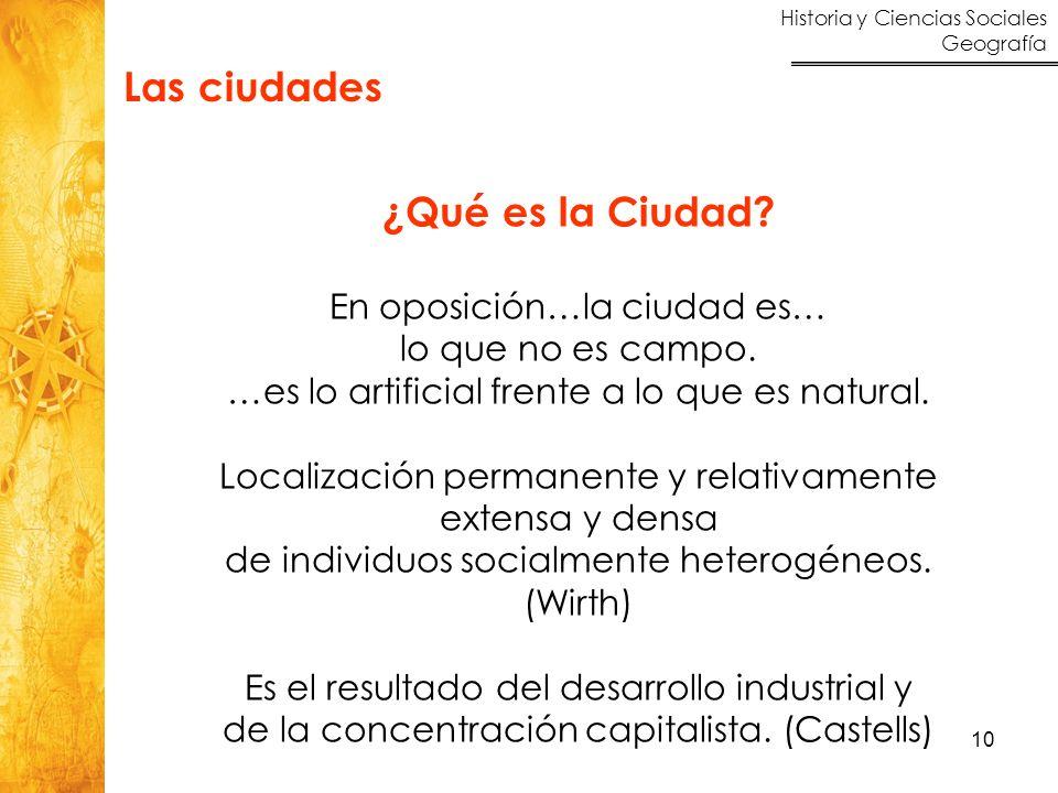 Historia y Ciencias Sociales Geografía 10 Las ciudades ¿Qué es la Ciudad? En oposición…la ciudad es… lo que no es campo. …es lo artificial frente a lo