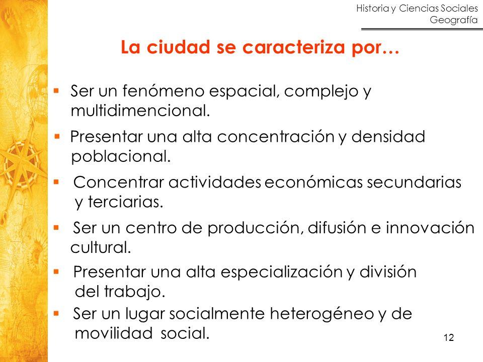 Historia y Ciencias Sociales Geografía 12 La ciudad se caracteriza por… Ser un fenómeno espacial, complejo y multidimencional. Presentar una alta conc