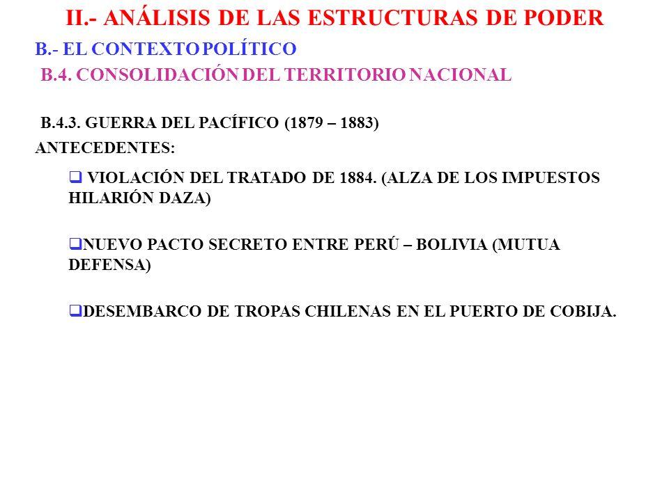 II.- ANÁLISIS DE LAS ESTRUCTURAS DE PODER B.- EL CONTEXTO POLÍTICO B.4. CONSOLIDACIÓN DEL TERRITORIO NACIONAL B.4.3. GUERRA DEL PACÍFICO (1879 – 1883)
