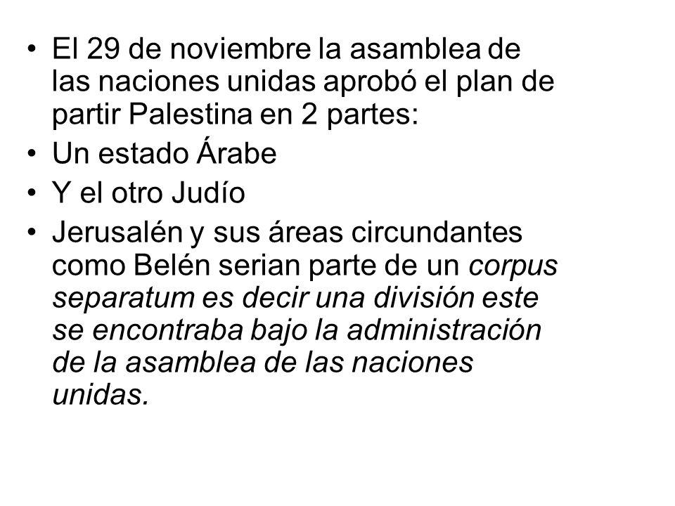 El 29 de noviembre la asamblea de las naciones unidas aprobó el plan de partir Palestina en 2 partes: Un estado Árabe Y el otro Judío Jerusalén y sus