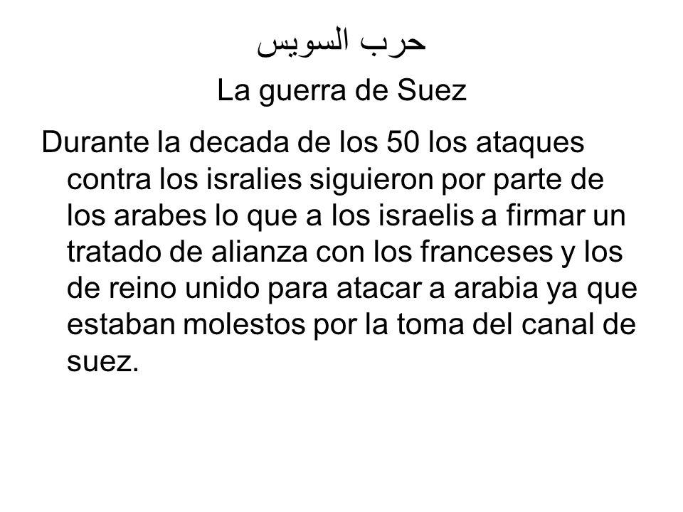 حرب السويس La guerra de Suez Durante la decada de los 50 los ataques contra los isralies siguieron por parte de los arabes lo que a los israelis a fir