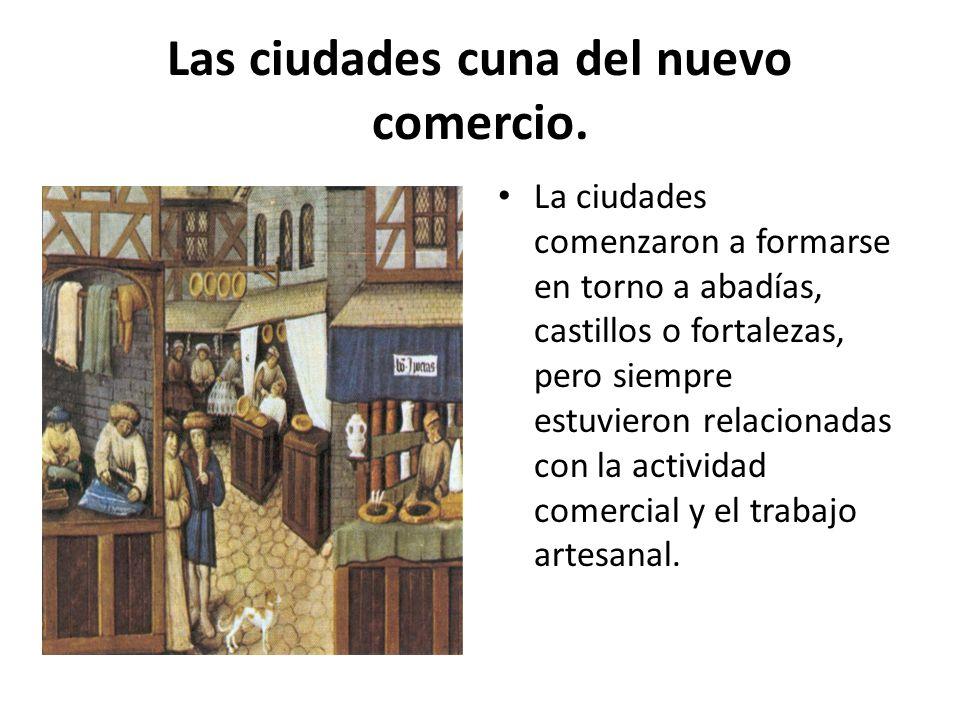 Las ciudades cuna del nuevo comercio. La ciudades comenzaron a formarse en torno a abadías, castillos o fortalezas, pero siempre estuvieron relacionad