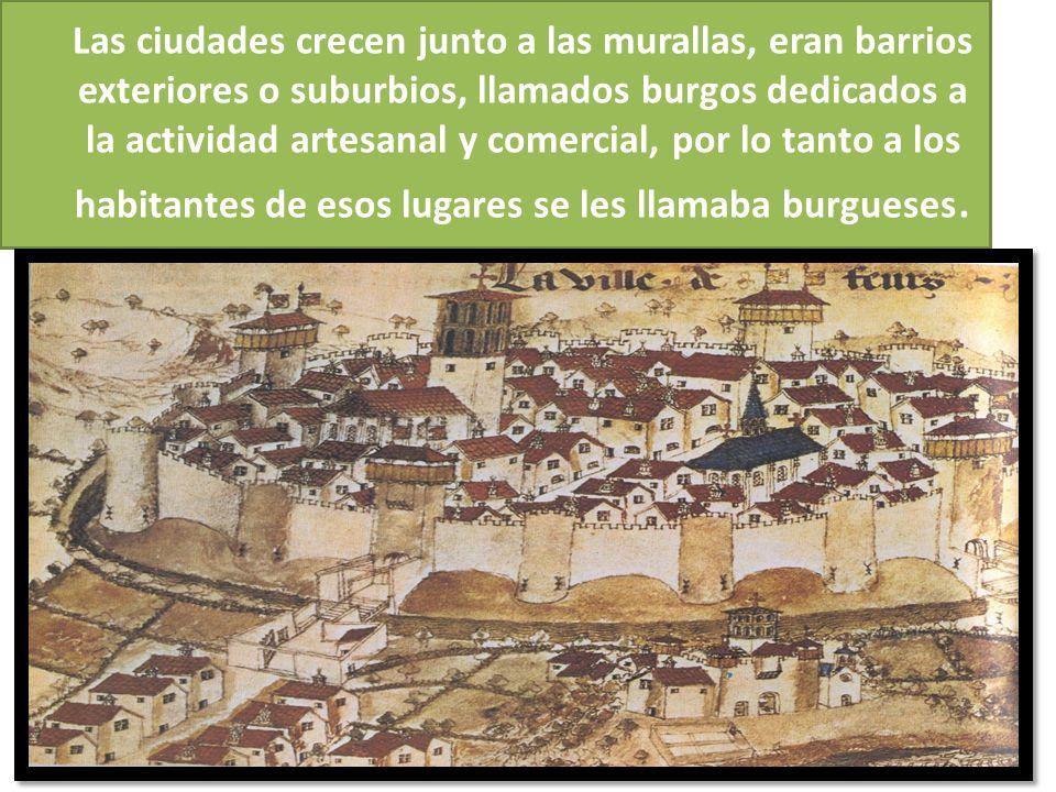 Las ciudades crecen junto a las murallas, eran barrios exteriores o suburbios, llamados burgos dedicados a la actividad artesanal y comercial, por lo