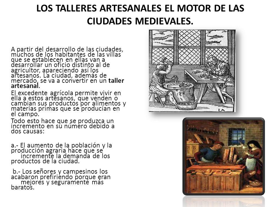 LOS TALLERES ARTESANALES EL MOTOR DE LAS CIUDADES MEDIEVALES. A partir del desarrollo de las ciudades, muchos de los habitantes de las villas que se e