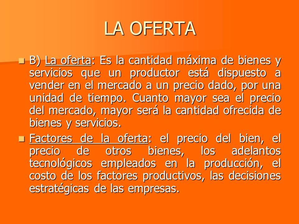 LA OFERTA B) La oferta: Es la cantidad máxima de bienes y servicios que un productor está dispuesto a vender en el mercado a un precio dado, por una u