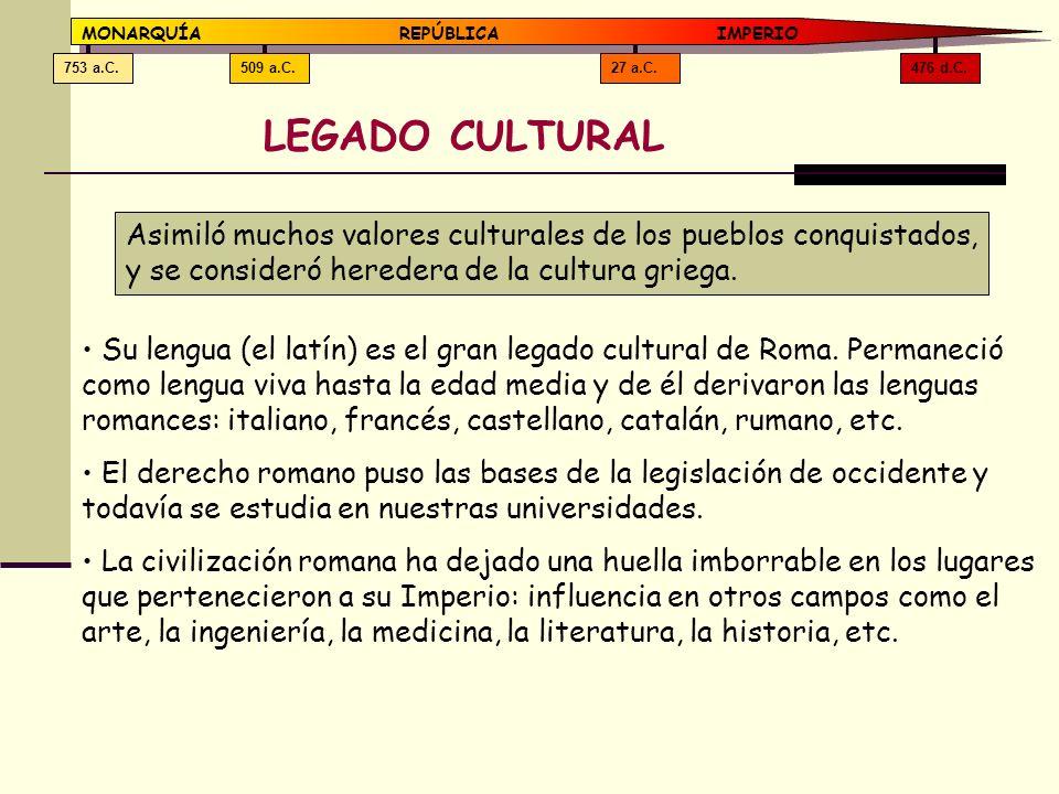 476 d.C.27 a.C.509 a.C.753 a.C. MONARQUÍAREPÚBLICA IMPERIO LEGADO CULTURAL Asimiló muchos valores culturales de los pueblos conquistados, y se conside