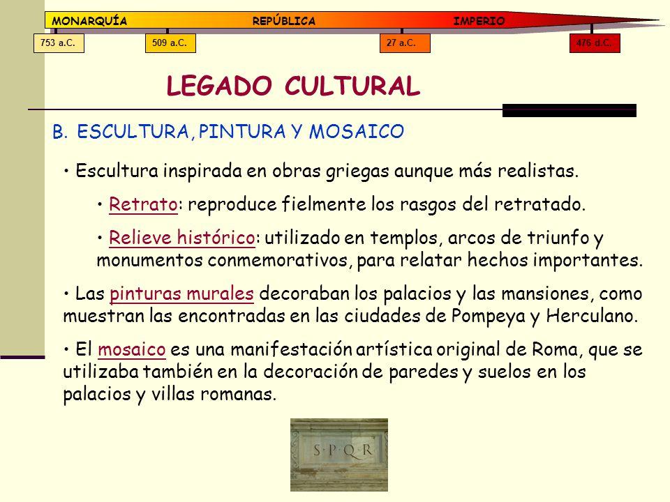 476 d.C.27 a.C.509 a.C.753 a.C. MONARQUÍAREPÚBLICA IMPERIO LEGADO CULTURAL B.ESCULTURA, PINTURA Y MOSAICO Escultura inspirada en obras griegas aunque