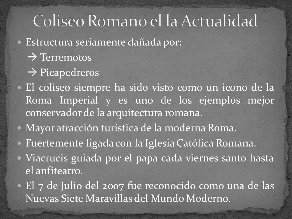 Estructura seriamente dañada por: Terremotos Picapedreros El coliseo siempre ha sido visto como un icono de la Roma Imperial y es uno de los ejemplos