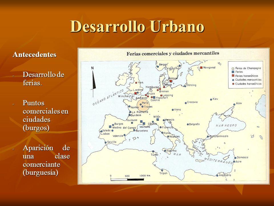 Desarrollo Urbano Antecedentes - Desarrollo de ferias. - Puntos comerciales en ciudades (burgos) - Aparición de una clase comerciante (burguesía)