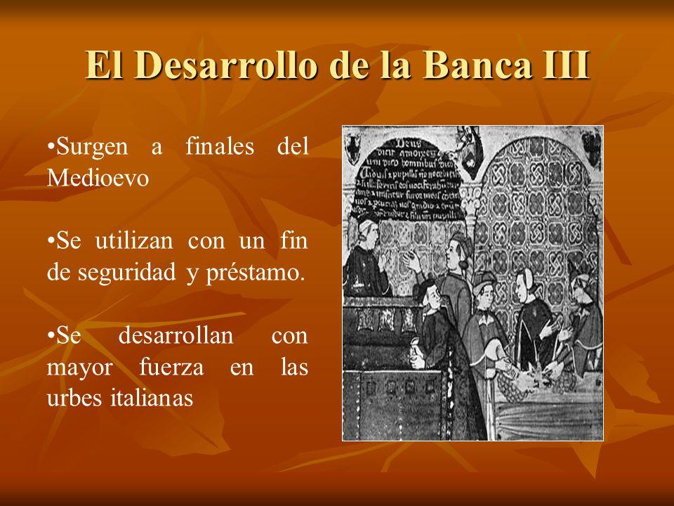 El Desarrollo de la Banca III Surgen a finales del Medioevo Se utilizan con un fin de seguridad y préstamo. Se desarrollan con mayor fuerza en las urb