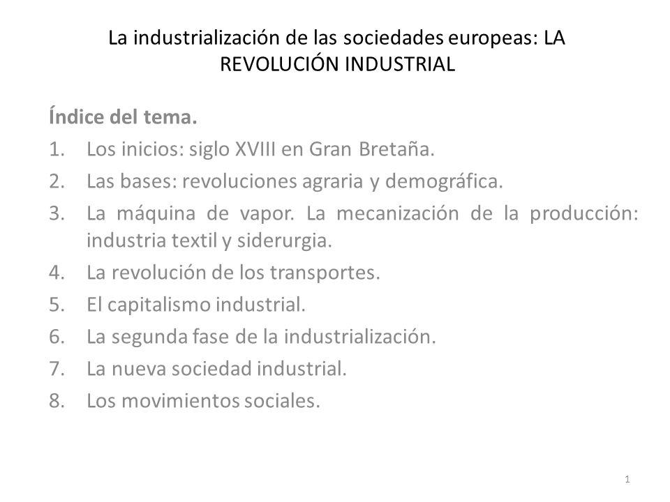 La industrialización de las sociedades europeas: LA REVOLUCIÓN INDUSTRIAL Índice del tema. 1.Los inicios: siglo XVIII en Gran Bretaña. 2.Las bases: re