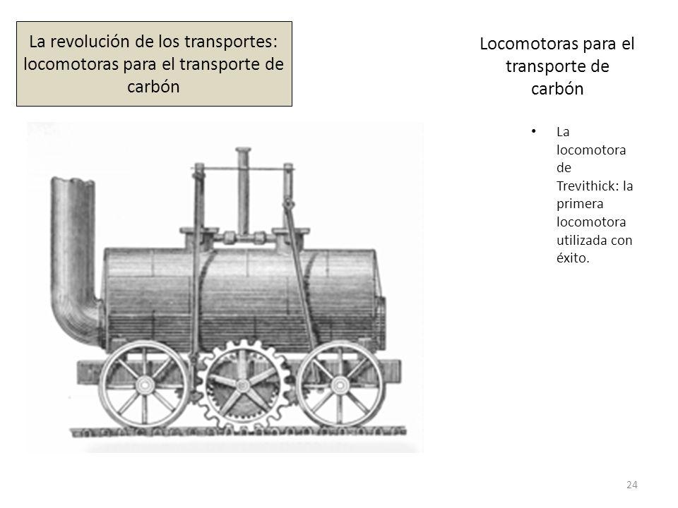 Locomotoras para el transporte de carbón La locomotora de Trevithick: la primera locomotora utilizada con éxito. 24 La revolución de los transportes: