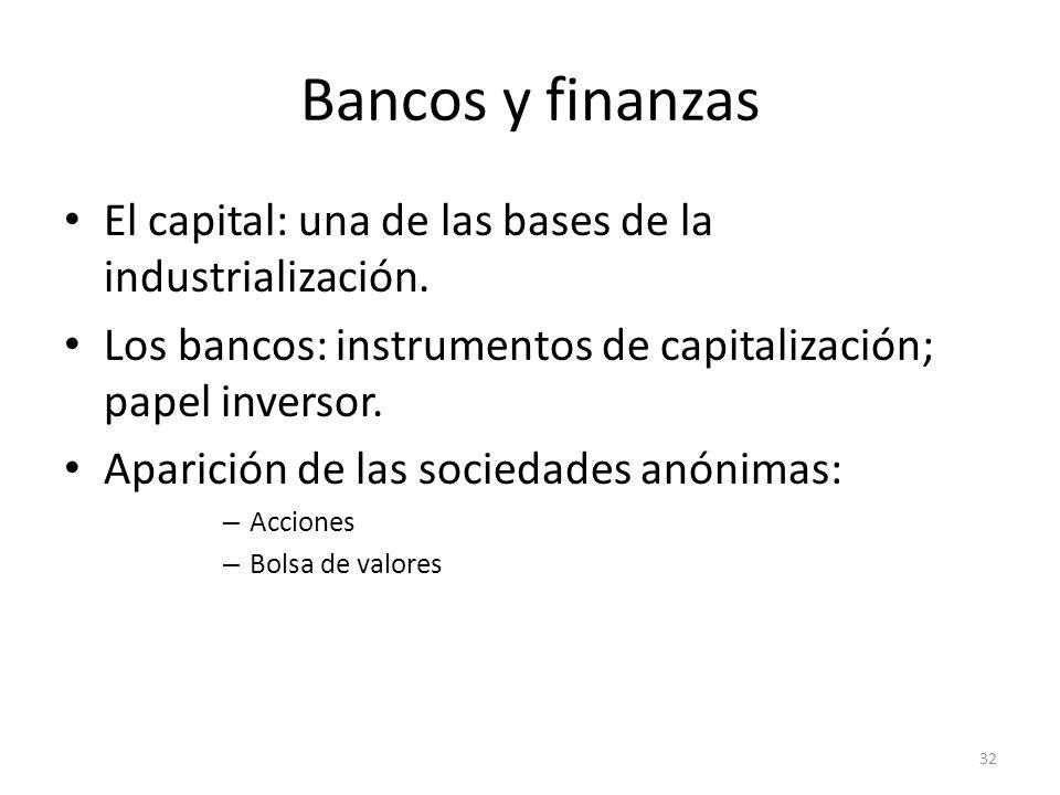 Bancos y finanzas El capital: una de las bases de la industrialización. Los bancos: instrumentos de capitalización; papel inversor. Aparición de las s