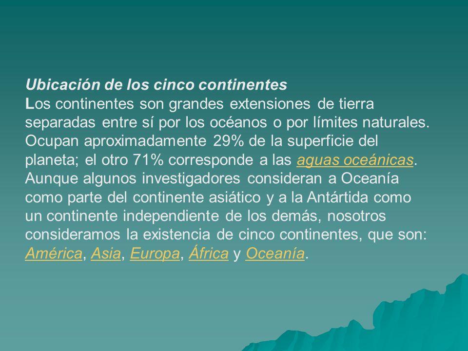 Ubicación de los cinco continentes Los continentes son grandes extensiones de tierra separadas entre sí por los océanos o por límites naturales. Ocupa