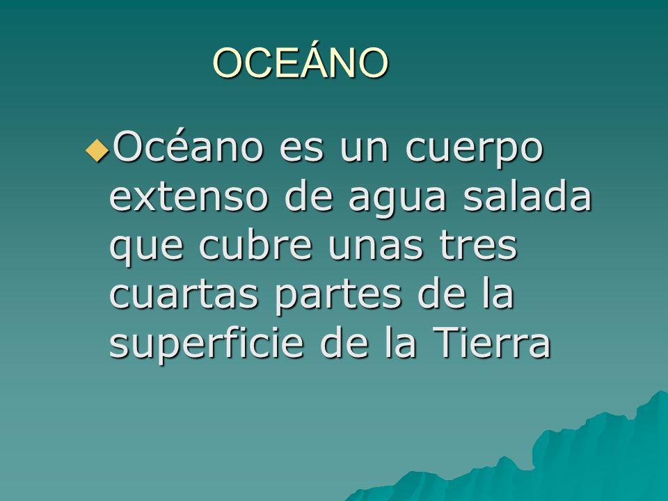OCEÁNO Océano es un cuerpo extenso de agua salada que cubre unas tres cuartas partes de la superficie de la Tierra Océano es un cuerpo extenso de agua