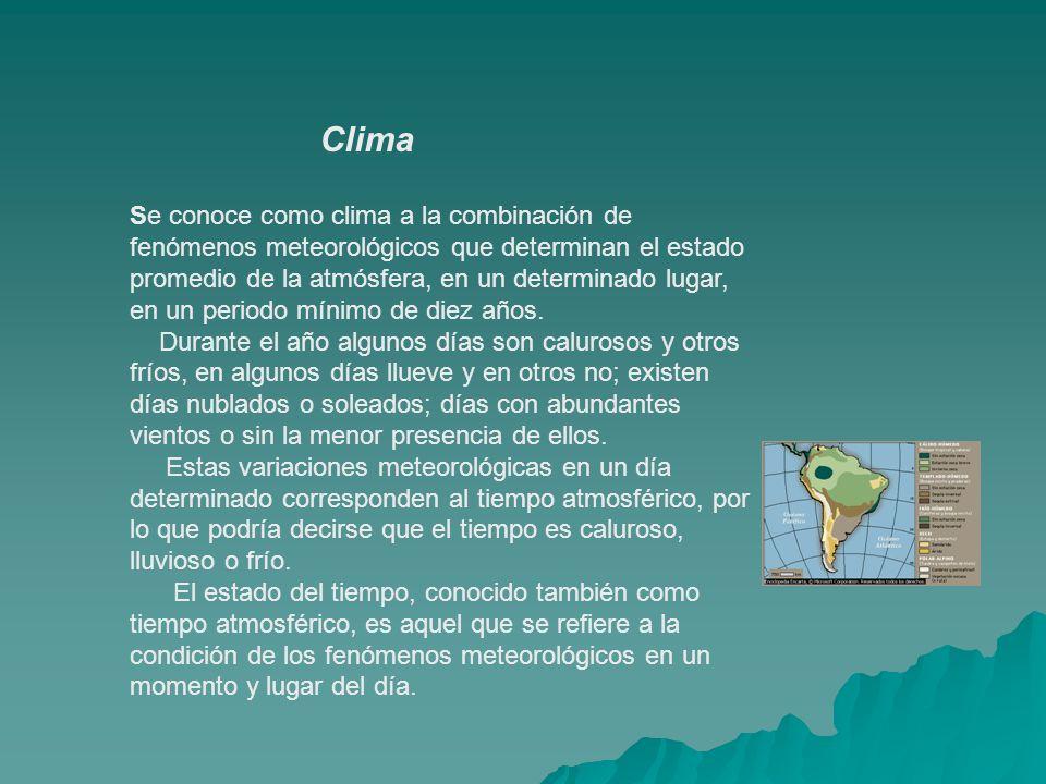 Clima Se conoce como clima a la combinación de fenómenos meteorológicos que determinan el estado promedio de la atmósfera, en un determinado lugar, en