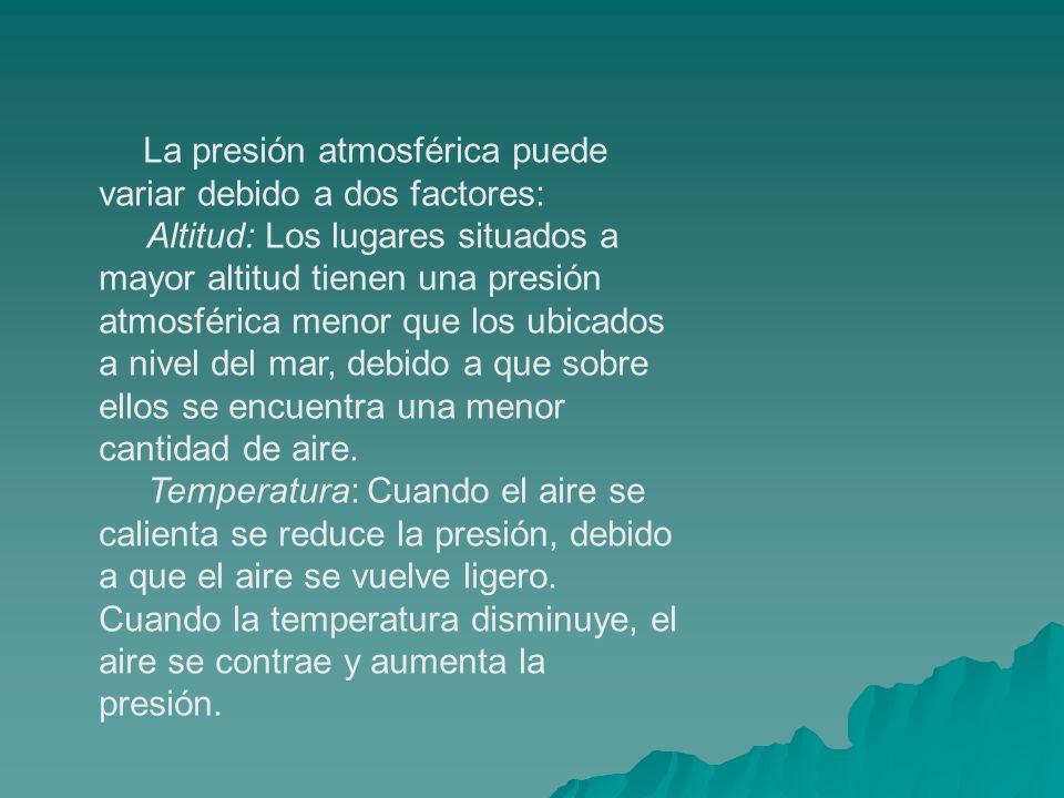 La presión atmosférica puede variar debido a dos factores: Altitud: Los lugares situados a mayor altitud tienen una presión atmosférica menor que los