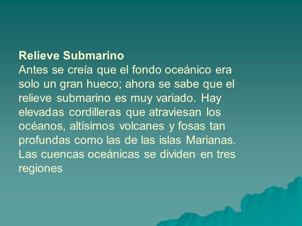Relieve Submarino Antes se creía que el fondo oceánico era solo un gran hueco; ahora se sabe que el relieve submarino es muy variado. Hay elevadas cor