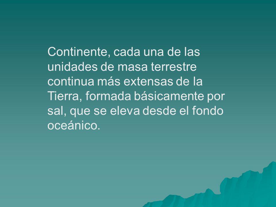 Continente, cada una de las unidades de masa terrestre continua más extensas de la Tierra, formada básicamente por sal, que se eleva desde el fondo oc