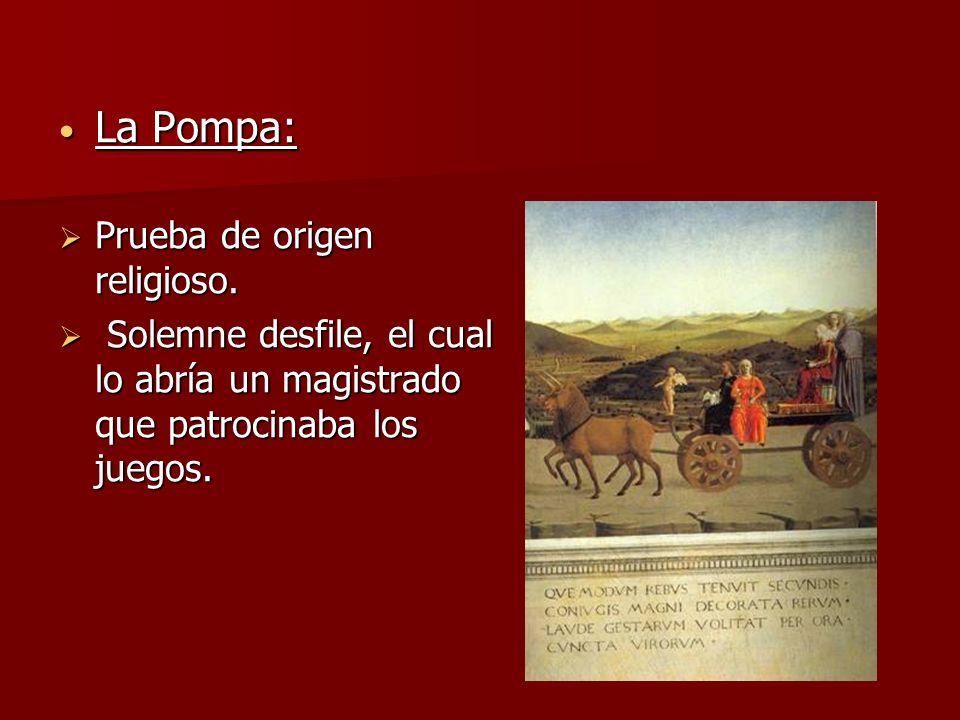 La Pompa: La Pompa: Prueba de origen religioso. Prueba de origen religioso. Solemne desfile, el cual lo abría un magistrado que patrocinaba los juegos